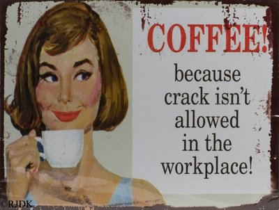 Coffee! Because crack isn't allowed in the workplace 25x33