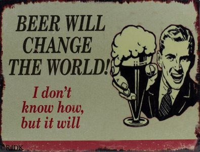 Beer will change the world! I don't know how but it will 25x33